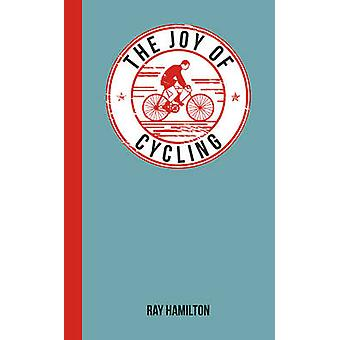 The Joy of Cycling - For Those Who Love to Ride by Ray Hamilton - 9781