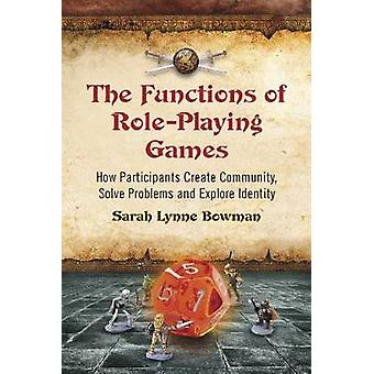 Functions of RolePlaying Games How Participants Create Community Solve Problems and Explore Identity by Bowman & Sarah Lynne