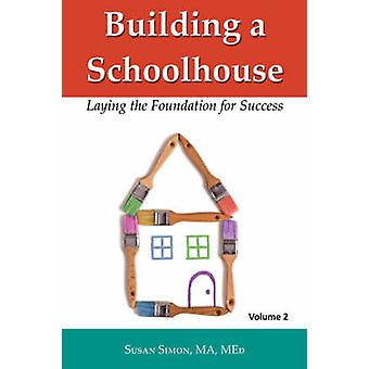Building a Schoolhouse Laying the Foundation for Success Volume 2 by Simon & Susan