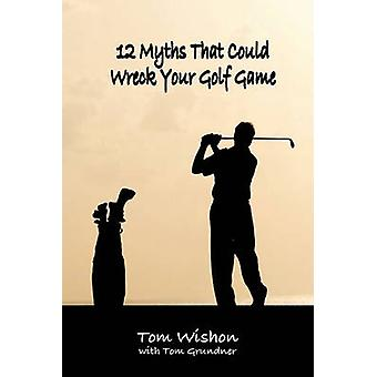 12 Myths That Could Wreck Your Golf Game by Wishon & Tom