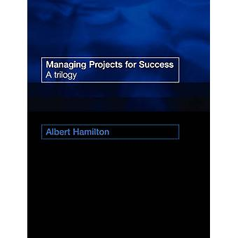 Managing Projects for Success A Trilogy by Hamilton & A. Angus
