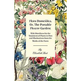 Flora Domestica Or The Portable FlowerGarden  With Directions For The Treatment Of Plants In Pots And Illustrations Trom The Works Of The Poets by Kent & Elizabeth