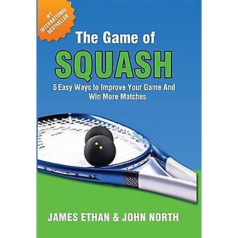 The Game of Squash 5 Easy Ways to Improve Your Game and Win More Matches by North & John