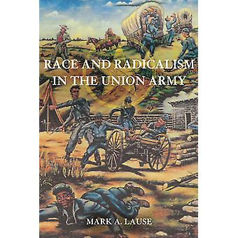 Race and Radicalism in the Union Army by Mark A. Lause - 978025203446