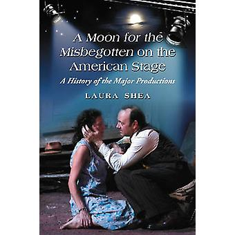 A Production History of Eugene O-apos;Neill-apos;s -A Moon for the Misbegotten -
