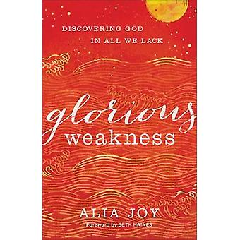 Glorious Weakness - Discovering God in All We Lack by Alia Joy - 97808