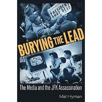 Burying the Lead - The Media and the JFK Assassination by Mal Jay Hyma