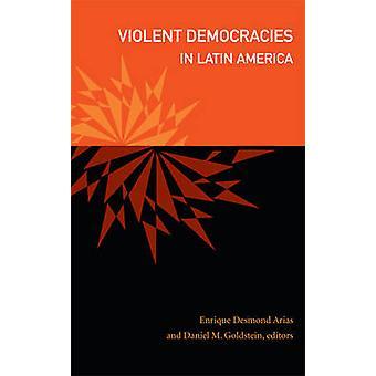 Violent Democracies in Latin America by Edited by Daniel M Goldstein & Edited by Enrique Desmond Arias