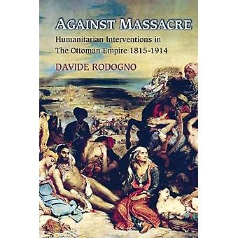 Against Massacre - Humanitarian Interventions in the Ottoman Empire 1815-1914