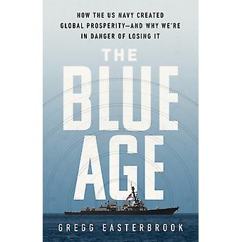 The Blue Age  How the US Navy Created Global ProsperityAnd Why Were in Danger of Losing It by Gregg Easterbrook