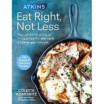 Atkins Eat Right Not Less Your personal guide to living a healthy lowcarb and lowsugar lifestyle