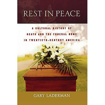 Rest in Peace A Cultural History of Death and the Funeral Home in TwentiethCentury America by Laderman & Gary