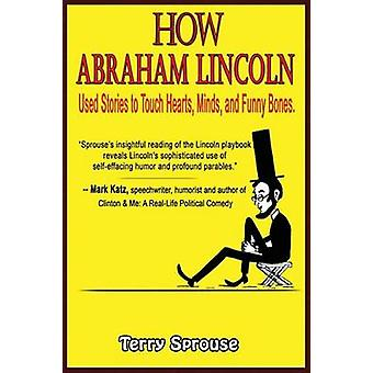 How Abraham Lincoln Used Stories to Touch Hearts Minds and Funny Bones by Sprouse & Terry