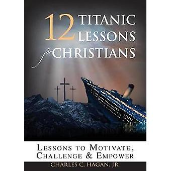 12 Titanic Lessons for Christians Lessons to Motivate Challenge and Empower by Hagan & Jr. Charles C.