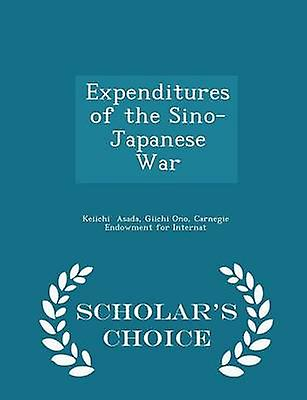 Expenditures of the SinoJapanese War  Scholars Choice Edition by Asada & Giichi Ono & Carnegie Endowment fo