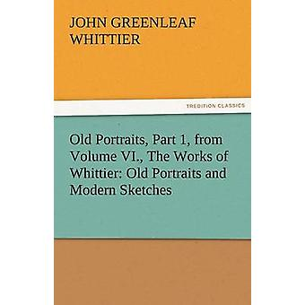 Old Portraits Part 1 from Volume VI. the Works of Whittier Old Portraits and Modern Sketches by Whittier & John Greenleaf