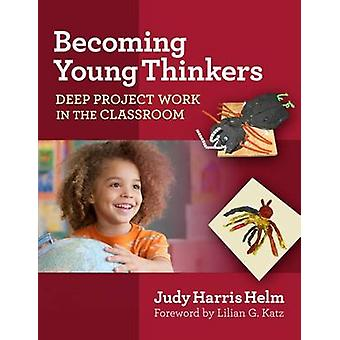 Becoming Young Thinkers - Deep Project Work in the Classroom by Judy H
