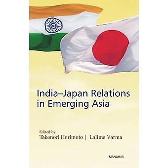 India Japan Relations in Emerging Asia by Takenori Horimoto - Lalima