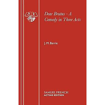 Dear Brutus  A Comedy in Three Acts by Barrie & J. M.