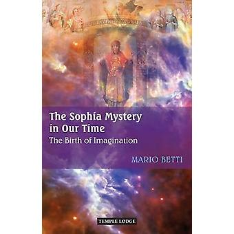 The Sophia Mystery in Our Time  The Birth of Imagination by Mario Betti & Translated by Pauline Wehrle