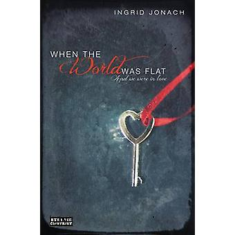 When the World Was Flat and We Were in Love by Ingrid Jonach