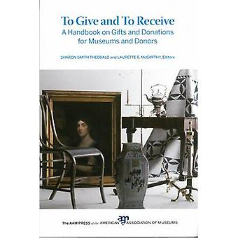 To Give and To Receive  A Handbook on Gifts and Donations for Museums and Donors by Edited by Laurette E McCarthy & Edited by Sharon Smith Theobald