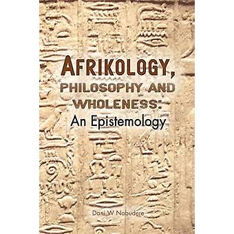 Afrikology Philosophy and Wholeness. an Epistemology by Nabudere & Dani W.