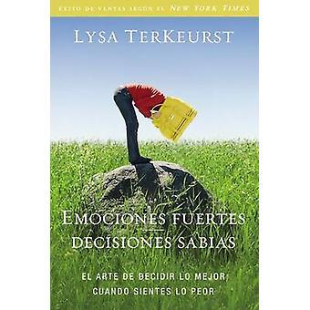Emociones fuertesdecisiones sabias El arte de decidir lo mejor cuando sientes lo peor by TerKeurst & Lysa
