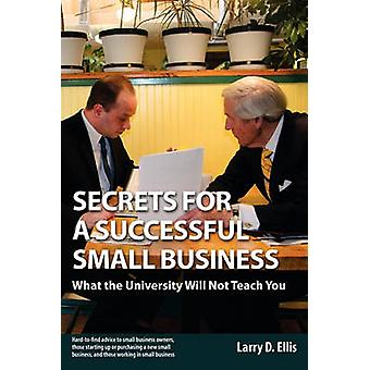 Secrets for a Successful Small Business Mitä yliopisto ei opeta sinulle Ellis & Larry D.