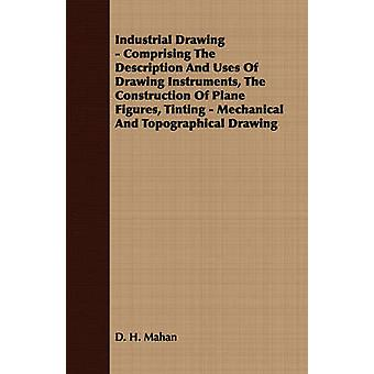 Industrial Drawing  Comprising the Description and Uses of Drawing Instruments the Construction of Plane Figures Tinting  Mechanical and Topograph by Mahan & Dennis Hart