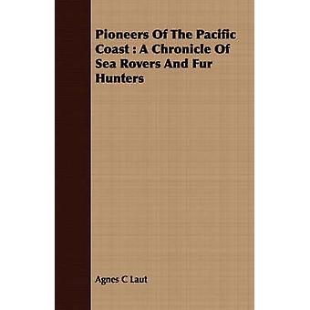 Pioneers Of The Pacific Coast  A Chronicle Of Sea Rovers And Fur Hunters by Laut & Agnes C