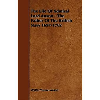 The Life Of Admiral Lord Anson  The Father Of The British Navy 16971762 by Anson & Walter Vernon