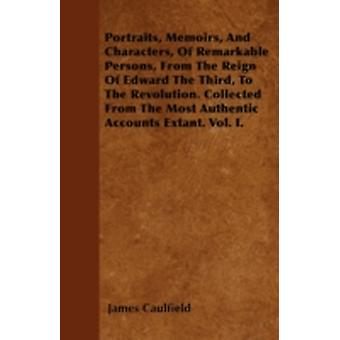 Portraits Memoirs And Characters Of Remarkable Persons From The Reign Of Edward The Third To The Revolution. Collected From The Most Authentic Accounts Extant. Vol. I. by Caulfield & James