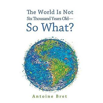 The World Is Not Six Thousand Years OldSo What by Bret & Antoine