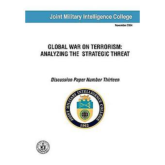 Global War on Terrorism Analyzing the Strategic Threat Discussion Paper Number Thirteen by Swenson & Russell G.