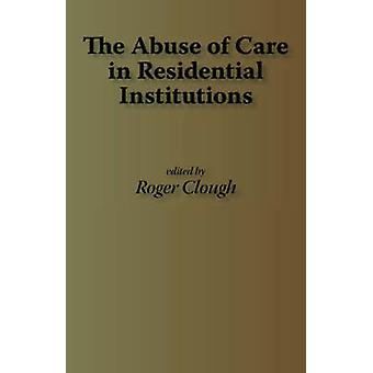 The Abuse of Care in Residential Institutions by Clough & Roger