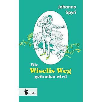 Wie Wiselis Weg gefunden wird by Spyri & Johanna