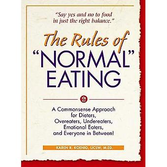 The Rules of Normal Eating A Commonsense Approach for Dieters Overeaters Undereaters Emotional Eaters and Everyone in Between by Koenig & Karen R.