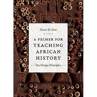 A Primer for Teaching African History - Ten Design Principles by Trevo