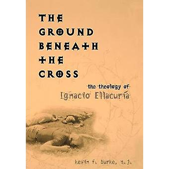 The Ground Beneath the Cross - The Theology of Ignacio Ellacuria by Ke