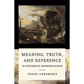 Meaning - Truth and Reference in Historical Representation by Frank A