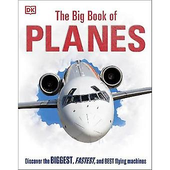 The Big Book of Planes - Discover the Biggest - Fastest and Best Flyin