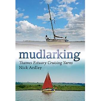 Mudlarking  Thames Estuary Cruising Yarns by Nick Ardley