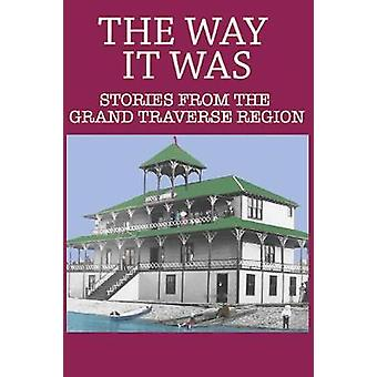 The Way It Was - Stories from the Grand Traverse Region by Larry Wakef