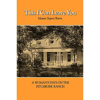This I Can Leave You - A Woman's Days on the Pitchfork Ranch by Mamie