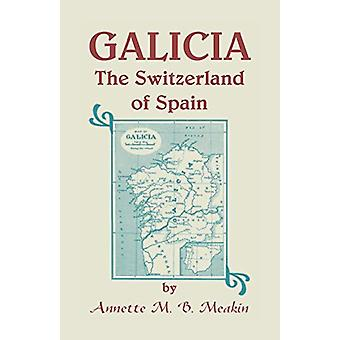 Galicia - The Switzerland of Spain by Annette M B Meakin - 97815854972