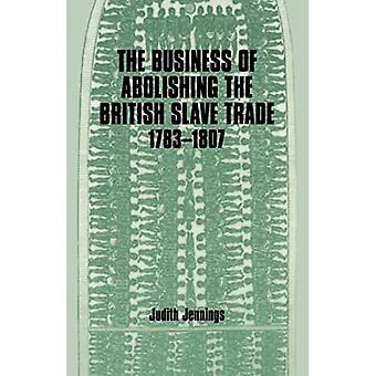 The Business of Abolishing the British Slave Trade 1783-1807