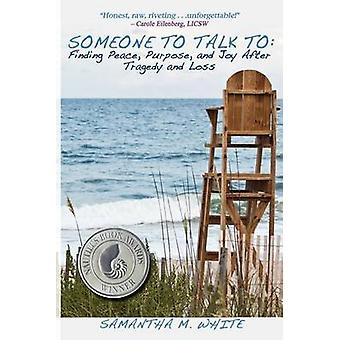 Someone to Talk to  Finding Peace Purpose and Joy After Tragedy and Loss A Recipe for Healing from Trauma and Grief by White & Samantha M.