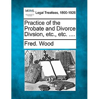 Practice of the Probate and Divorce Divsion etc. etc. .... by Wood & Fred.