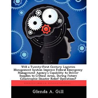Will a TwentyFirst Century Logistics Management System Improve Federal Emergency Management Agencys Capability to Deliver Supplies to Critical Areas During Future Catastrophic Disaster Relief Opera by Gill & Glenda A.